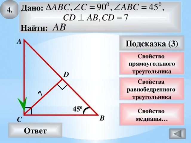 4. 7 Дано:  Найти: А Подсказка (3) Свойство прямоугольного треугольника D Свойства равнобедренного треугольника 45 0 Свойство медианы… В С Ответ