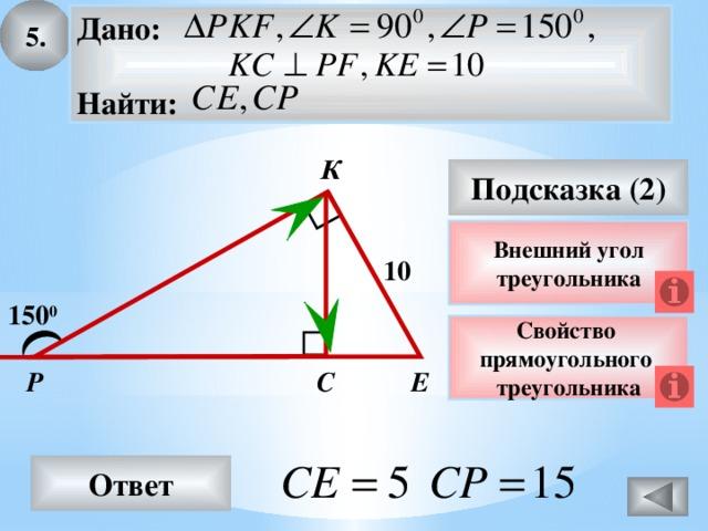 5. Дано:  Найти: К Подсказка (2) Внешний угол треугольника 10 150 0 Свойство прямоугольного треугольника Е Р С Ответ