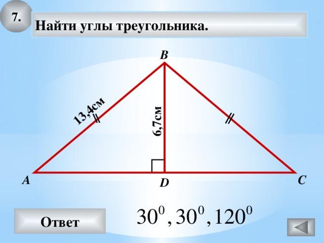 7. 13,4см 6,7см Найти углы треугольника. В С А D Ответ