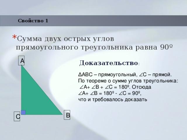 Свойство 1 Сумма двух острых углов прямоугольного треугольника равна 90 º Доказательство : A ΔABC – прямоугольный,  С – прямой. По теореме о сумме углов треугольника:   A+  B +  C = 180º. Отсюда  A+  B = 180º -  C = 90º, что и требовалось доказать B C