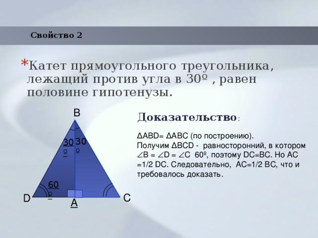 Свойство 2 Катет прямоугольного треугольника, лежащий против угла в 30 º , равен половине гипотенузы. Доказательство : B ΔАВD= ΔАBС (по построению). Получим ΔBСD - равносторонний, в котором  B =  D =  С 60º, поэтому DC=BC. Но AC =1/2 DC. Следовательно, AC=1/2 BC, что и требовалось доказать. 30º 30º 60º C D A