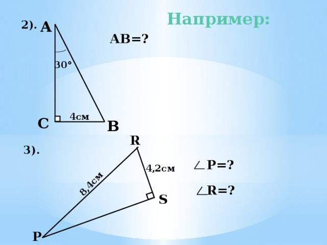 8,4см Например: А  2). АВ=? 30 ° 4см С  В R 3).  Р=? 5) АВ=2*СВ=2*4см =8см. 6). Т.к. в треугольнике угол S прямой и РR=2 RS ( катет в два раза меньше гипотенузы), то угол Р равен 30°, а значит угол R равен 60°. 4,2см  R=? S  Р 7