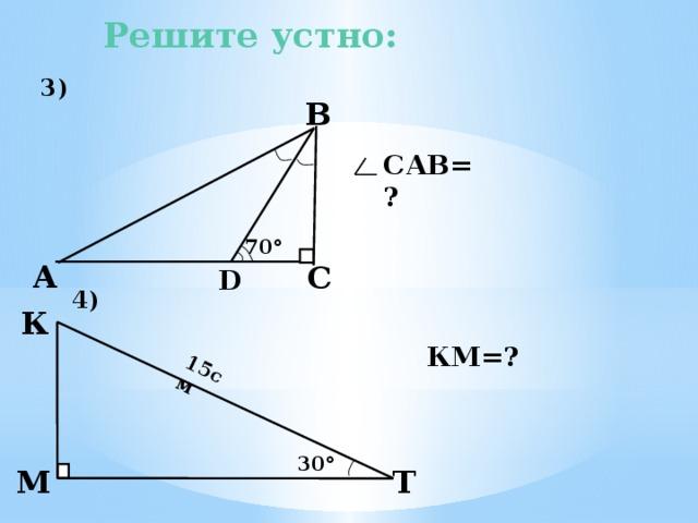 3) 4)  15см Решите устно: В САВ=? 70 ° А С D К  3). Из треугольника DВС угол DВС равен 20°. Значит и угол DВА равен 20°. В треугольнике ФВС угол САВ равен разности 90° и 40°, т.е. 50°. 4). КМ- катет, лежащий против угла Т, равного 30°, значит КМ=7,5 см. КМ=? 30 °  М Т 8