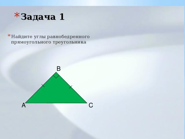 Задача 1 Найдите углы равнобедренного прямоугольного треугольника B A C