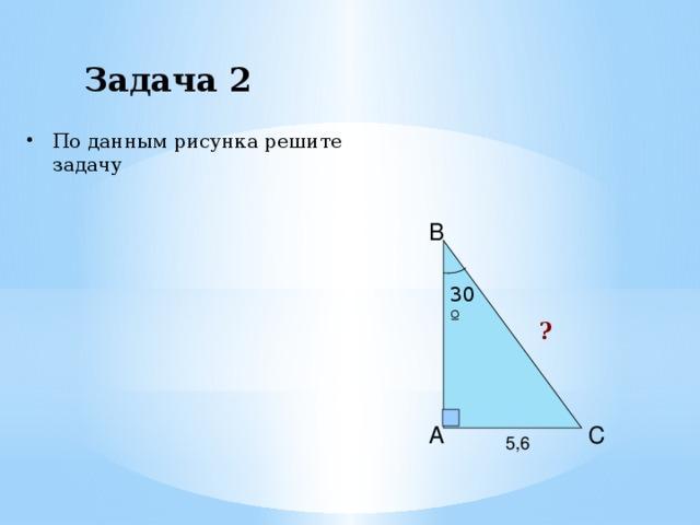 Задача 2 По данным рисунка решите задачу B 30º ? A C 5,6