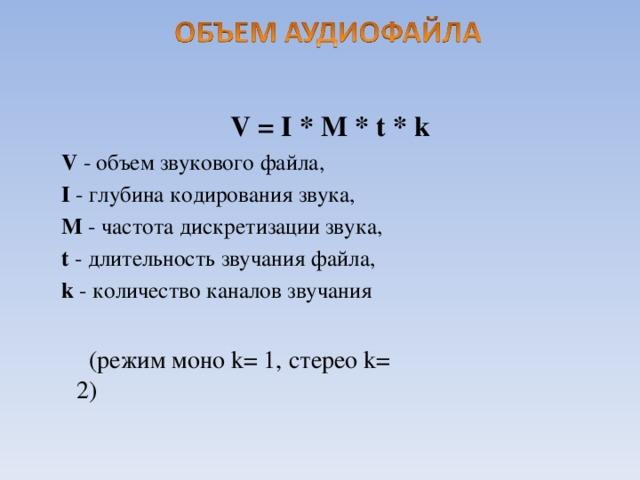V = I * M * t * k V - объем звукового файла, I - глубина кодирования звука, M - частота дискретизации звука, t - длительность звучания файла, k - количество каналов звучания (режим моно k = 1, стерео k = 2)