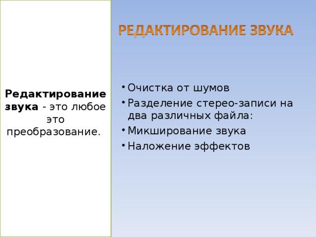 Редактирование звука - это любое это преобразование. Очистка от шумов Разделение стерео-записи на два различных файла: Микширование звука Наложение эффектов http://files.school-collection.edu.ru/dlrstore/1a7043e8-1a9b-433b-826d-7af581a72675/svyk_redakt.htm