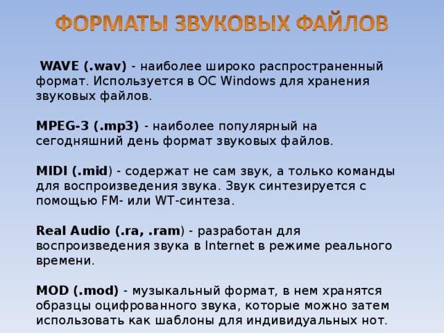 WAVE (.wav) - наиболее широко распространенный формат. Используется в ОС Windows для хранения звуковых файлов. MPEG-3 (.mp3) - наиболее популярный на сегодняшний день формат звуковых файлов. MIDI (.mid ) - содержат не сам звук, а только команды для воспроизведения звука. Звук синтезируется с помощью FM- или WT-синтеза. Real Audio (.ra, .ram ) - разработан для воспроизведения звука в Internet в режиме реального времени. MOD (.mod) - музыкальный формат, в нем хранятся образцы оцифрованного звука, которые можно затем использовать как шаблоны для индивидуальных нот.