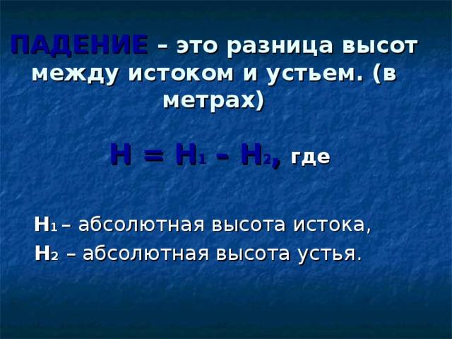 ПАДЕНИЕ – это разница высот между истоком и устьем. (в метрах)  Н = Н 1 – Н 2 ,  где   Н 1  – абсолютная высота истока,   Н 2  – абсолютная высота устья.