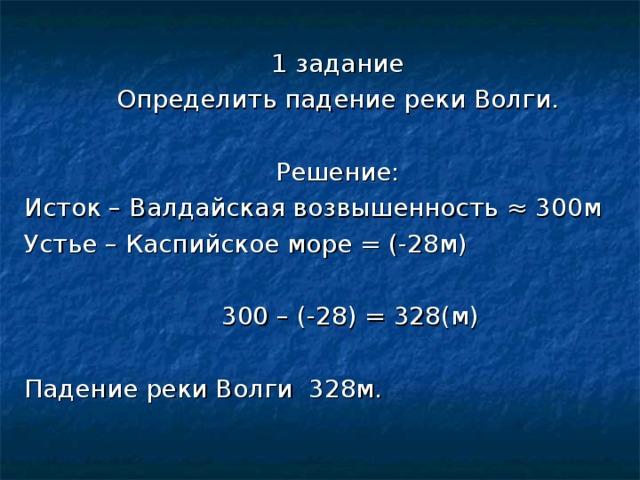 1 задание Определить падение реки Волги. Решение: Исток – Валдайская возвышенность ≈ 300м  Устье – Каспийское море = (-28м)  300 – (-28) = 328(м) Падение реки Волги 328м.