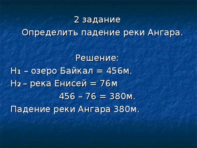 2 задание  Определить падение реки Ангара. Решение: Н 1 – озеро Байкал = 456м. Н 2  – река Енисей = 76м 456 – 76 = 380м. Падение реки Ангара 380м.