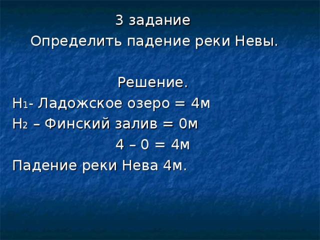 3 задание  Определить падение реки Невы. Решение. Н 1 - Ладожское озеро = 4м Н 2 – Финский залив = 0м 4 – 0 = 4м Падение реки Нева 4м.