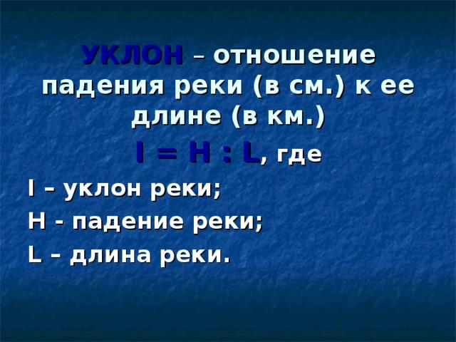 УКЛОН – отношение падения реки (в см.) к ее длине (в км.)  I = H : L , где I – уклон реки; H - падение реки; L – длина реки.
