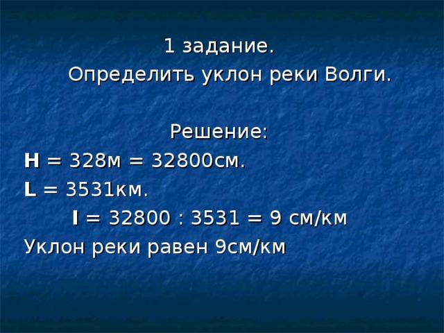 1 задание.  Определить уклон реки Волги. Решение: Н = 328м = 32800см. L = 3531км.  I = 32800 : 3531 = 9 см/км Уклон реки равен 9см/км