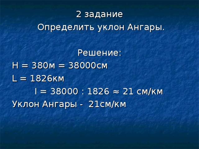 2 задание  Определить уклон Ангары. Решение: Н = 380м = 38000см L = 1826 км  I = 38000 : 1826 ≈ 21 см/км Уклон Ангары - 21см/км