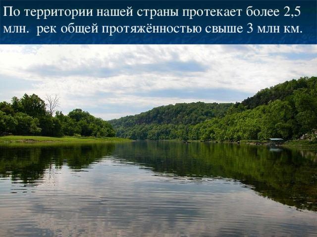 По территории нашей страны протекает более 2,5 млн. рек общей протяжённостью свыше 3 млн км.
