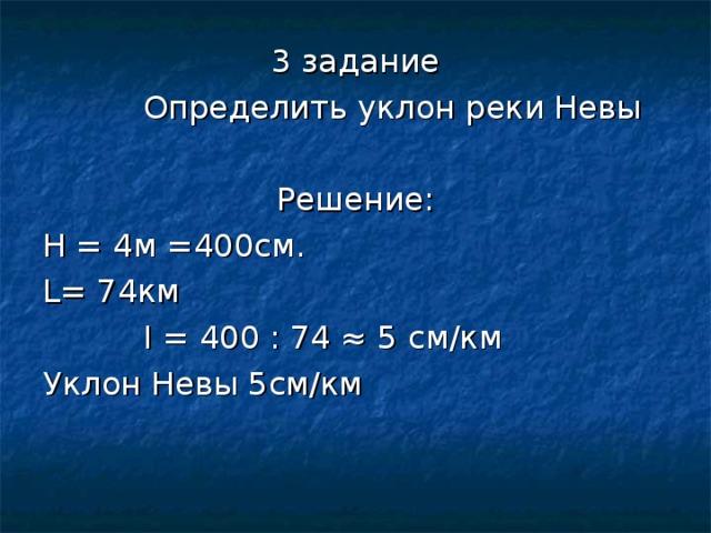 3 задание  Определить уклон реки Невы Решение: Н = 4м =400см. L = 74км  I = 400 : 74 ≈ 5 см/км Уклон Невы 5см/км