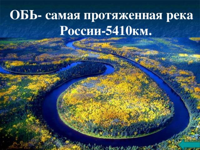 ОБЬ- самая протяженная река  России-5410км.
