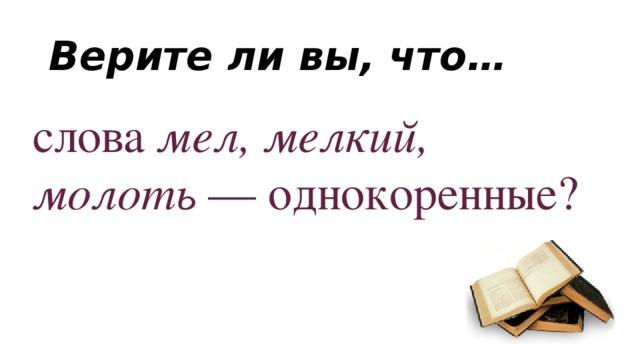 Верите ли вы, что… слова мел, мелкий, молоть — однокоренные?