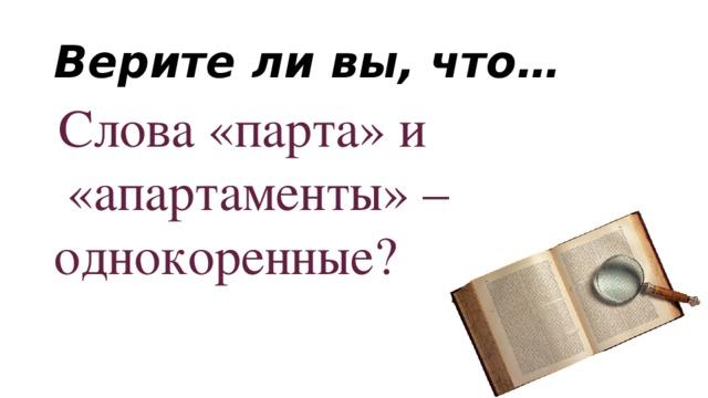 Верите ли вы, что…  Слова «парта» и  «апартаменты» – однокоренные?