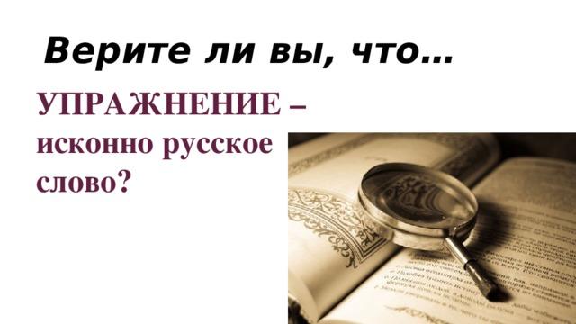 Верите ли вы, что… УПРАЖНЕНИЕ –исконно русское слово?