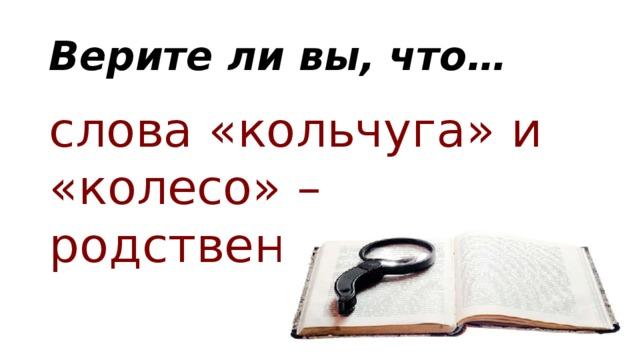 Верите ли вы, что… слова «кольчуга» и «колесо» – родственные?