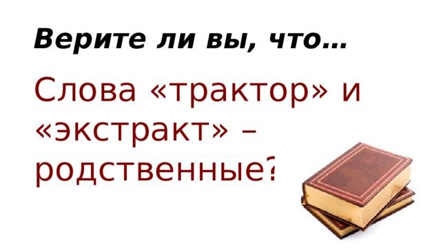 Верите ли вы, что… Слова «трактор» и «экстракт» – родственные?