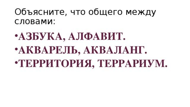 Объясните, что общего между словами: АЗБУКА, АЛФАВИТ. АКВАРЕЛЬ, АКВАЛАНГ. ТЕРРИТОРИЯ, ТЕРРАРИУМ.