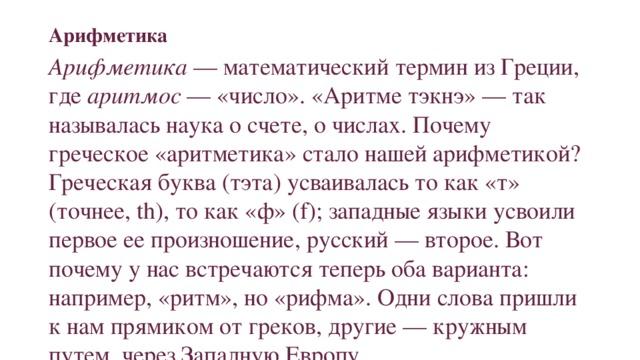 Арифметика Арифметика — математический термин из Греции, где аритмос — «число». «Аритме тэкнэ» — так называлась наука о счете, о числах. Почему греческое «аритметика» стало нашей арифметикой? Греческая буква (тэта) усваивалась то как «т» (точнее, th), то как «ф» (f); западные языки усвоили первое ее произношение, русский — второе. Вот почему у нас встречаются теперь оба варианта: например, «ритм», но «рифма». Одни слова пришли к нам прямиком от греков, другие — кружным путем, через Западную Европу.