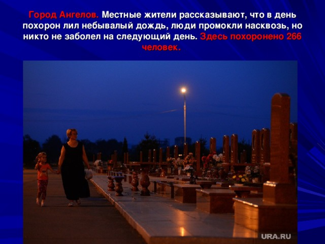 Город Ангелов. Местные жители рассказывают, что в день похорон лил небывалый дождь, люди промокли насквозь, но никто не заболел на следующий день. Здесь похоронено 266 человек.