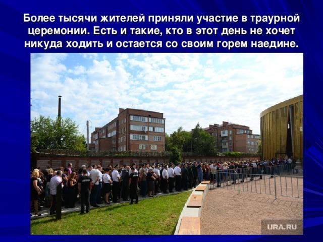 Более тысячи жителей приняли участие в траурной церемонии. Есть и такие, кто в этот день не хочет никуда ходить и остается со своим горем наедине.