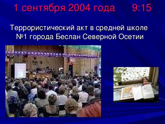 1 сентября 2004 года 9:15 Террористический акт в средней школе №1 города Беслан Северной Осетии