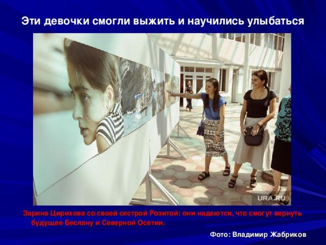 Эти девочки смогли выжить и научились улыбаться  Зарина Цирихова со своей сестрой Розитой: они надеются, что смогут вернуть будущее Беслану и Северной Осетии.  Фото: Владимир Жабриков
