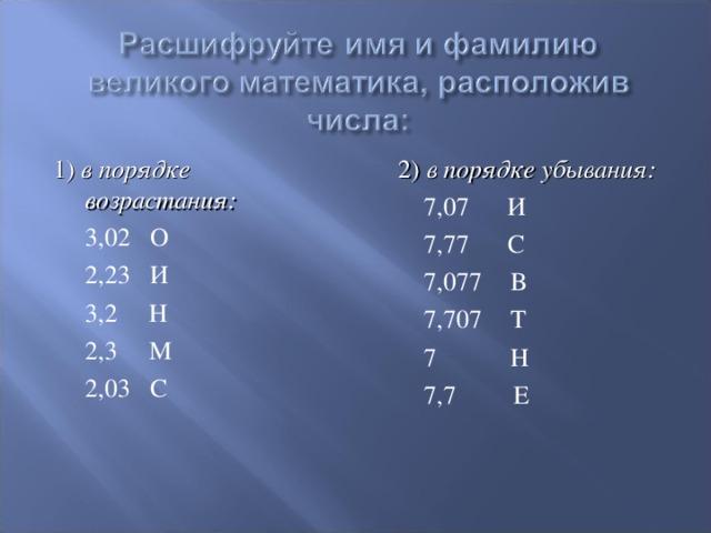 1) в порядке возрастания:  3,02 О  2,23 И   3,2 Н  2,3 М  2,03 С  2) в порядке убывания:  7,07 И  7,77 С  7,077  В  7,707  Т  7  Н  7,7 Е