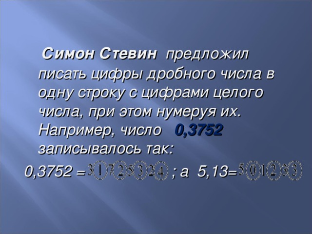 Симон Стевин  предложил писать цифры дробного числа в одну строку с цифрами целого числа, при этом нумеруя их. Например, число 0,3752 записывалось так: 0,3752 = ; а 5,13=