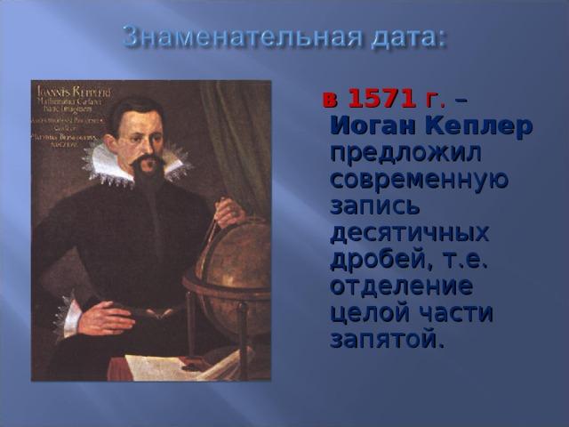 в 1571 г. – Иоган  Кеплер предложил современную запись десятичных дробей, т.е. отделение целой части запятой.