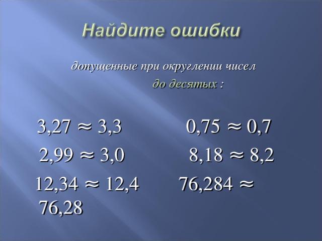 допущенные при округлении чисел  до десятых :   3,27 ≈ 3,3 0,75 ≈ 0,7  2,99 ≈ 3,0 8,18 ≈ 8,2  12,34 ≈ 12,4 76,284 ≈ 76,28