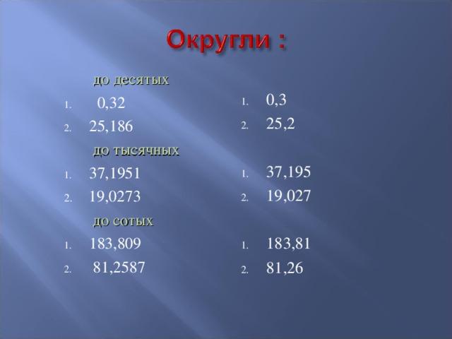0,3 25,2 37,195 19,027 183,81 81,26  до десятых  0,32 25,186  до тысячных 37,1951 2. 19,0273  до сотых 183,809  81,2587