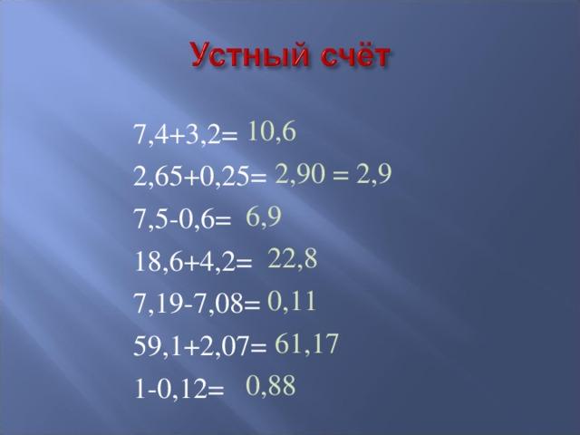 10,6  2,90 = 2,9 6,9  22,8  0,11  61,17 0,88 7,4+3,2= 2,65+0,25= 7,5-0,6= 18,6+4,2= 7,19-7,08= 59,1+2,07= 1-0,12=