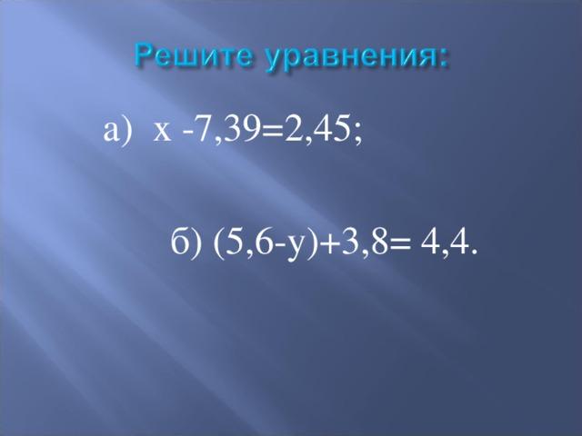 а) х -7,39=2,45;  б) (5,6-у)+3,8= 4,4.