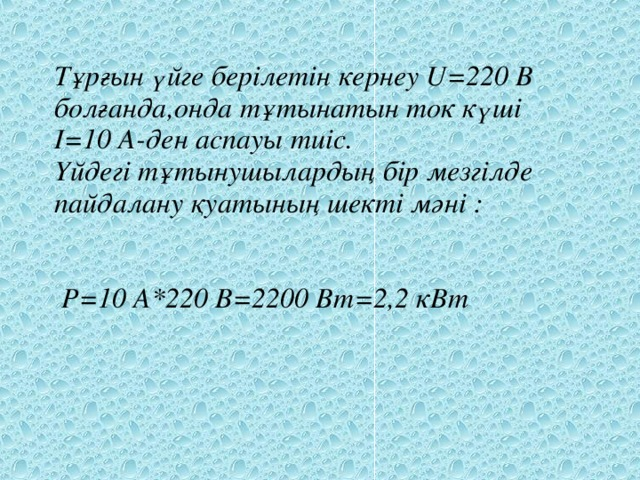Тұрғын үйге берілетін кернеу U=220 B болғанда,онда тұтынатын ток күші I=10 A-ден аспауы тиіс. Үйдегі тұтынушылардың бір мезгілде пайдалану  қуатының шекті мәні :    P=10 A*220 B=2200 Bт=2,2 кВт