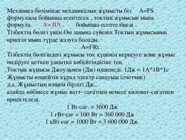 Механика бөлімінде механикалық жұмысты біз A=FS формуласы бойынша есептесек , токтың жұмысын мына формула  A=  IU t   бойынша есептелінеді . Тізбектің бөлігі үшін Ом заңына сүйеніп Токтың жұмысының өрнегін мына түрде жазуға болады. A=I 2 Rt . Тізбектің бөлігіндегі жұмысы ток күшінің кернеуге және жұмыс өндіруге кеткен уақытқа көбейтіндісіне тең.  Токтың жұмысы Джоульмен (Дж) өлшенеді. 1Дж = 1A*1B*1c Жұмысты өлшейтін құрал электр санауыш (счетчик) д.а..Жұмыстың өлшем бірлігі Дж., алайда көбінесе жұмыс ватт- сағатпен немесе киловат-сағатпен өрнектеледі. 1 Вт∙сағ.= 3600 Дж 1 гВт∙сағ = 100 Вт = 360000 Дж 1 кВт∙сағ = 1000 Вт = 3600000 Дж.