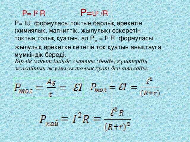 P= I 2 R P= U 2 /R P=IU формуласы токтың барлық әрекетін (химиялық, магниттік, жылулық) ескеретін токтың толық қуатын, ал P ж = I 2 R формуласы жылулық әрекетке кететін ток қуатын анықтауға мүмкіндік береді. Бірлік уақыт ішінде сыртқы (бөгде) күштердің жасайтын жұмысы толық қуат деп аталады.