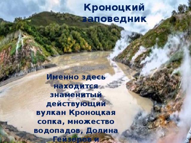 Кроноцкий заповедник Именно здесь находится знаменитый действующий вулкан Кроноцкая сопка, множество водопадов, Долина Гейзеров и термальные озёра.