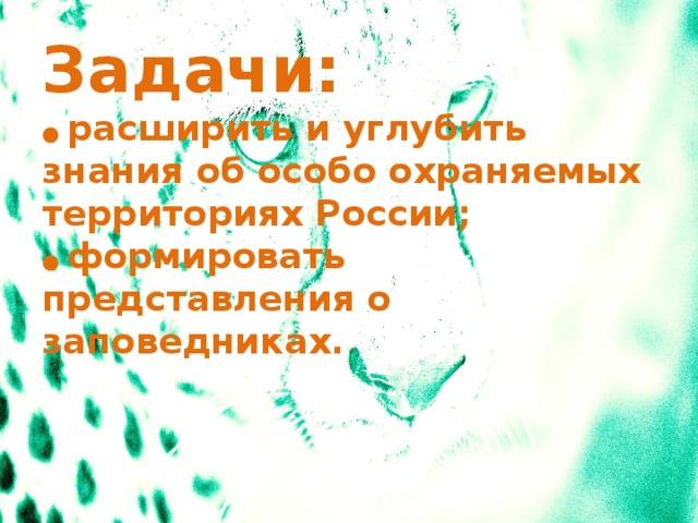 Задачи:  ● расширить и углубить знания об особо охраняемых территориях России;  ● формировать представления о заповедниках.