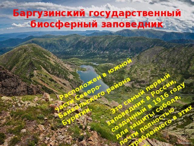 Расположен в южной части Северо-Байкальского района Бурятии.   Это самый первый заповедник в России, созданный в 1916 году для защиты соболя, почти полностью истребленного в этих краях. Баргузинский государственный биосферный заповедник