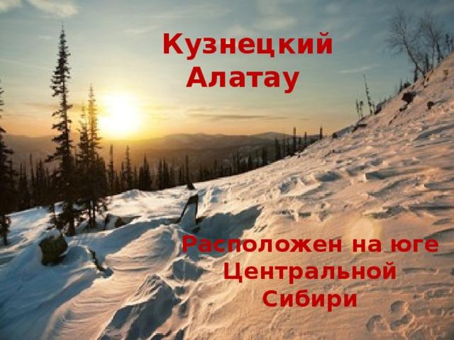 Кузнецкий Алатау Расположен на юге Центральной Сибири