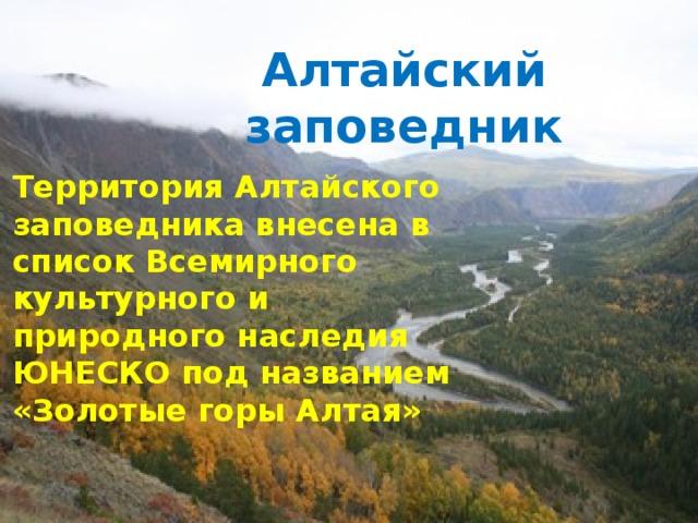 Алтайский заповедник Территория Алтайского заповедника внесена в список Всемирного культурного и природного наследия ЮНЕСКО под названием «Золотые горы Алтая»