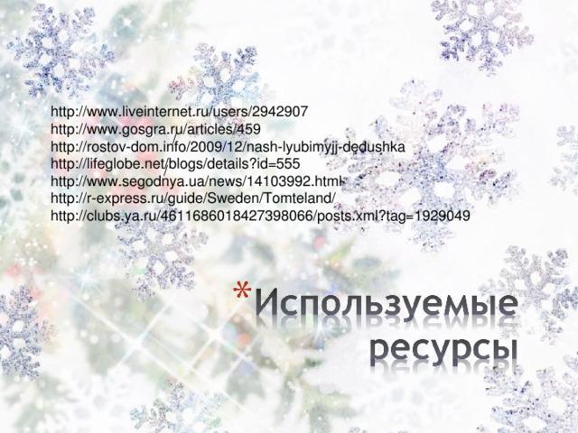 http://www.liveinternet.ru/users/2942907 http://www.gosgra.ru/articles/459 http://rostov-dom.info/2009/12/nash-lyubimyjj-dedushka http://lifeglobe.net/blogs/details?id=555 http://www.segodnya.ua/news/14103992.html http://r-express.ru/guide/Sweden/Tomteland/ http://clubs.ya.ru/4611686018427398066/posts.xml?tag=1929049 / /