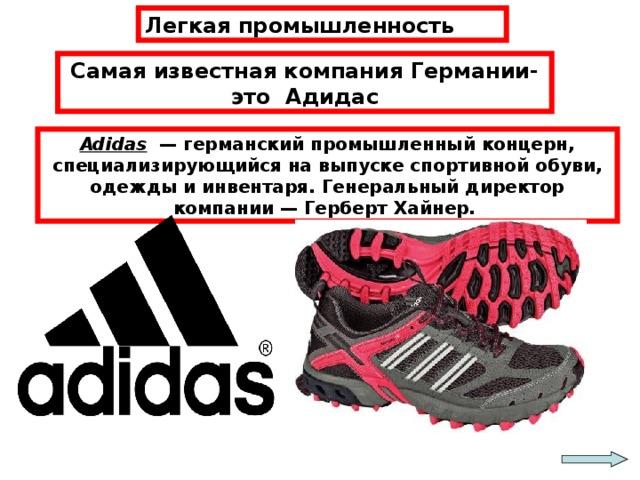 Легкая промышленность Самая известная компания Германии-это Адидас Adidas — германский промышленный концерн, специализирующийся на выпуске спортивной обуви, одежды и инвентаря. Генеральный директор компании — Герберт Хайнер.